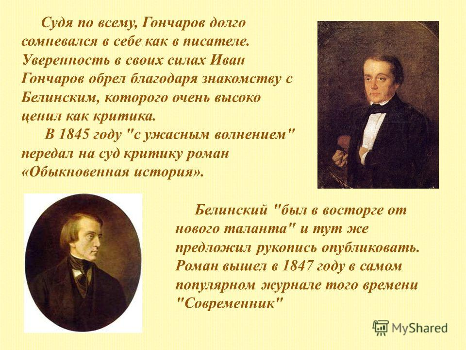 Судя по всему, Гончаров долго сомневался в себе как в писателе. Уверенность в своих силах Иван Гончаров обрел благодаря знакомству с Белинским, которого очень высоко ценил как критика. В 1845 году