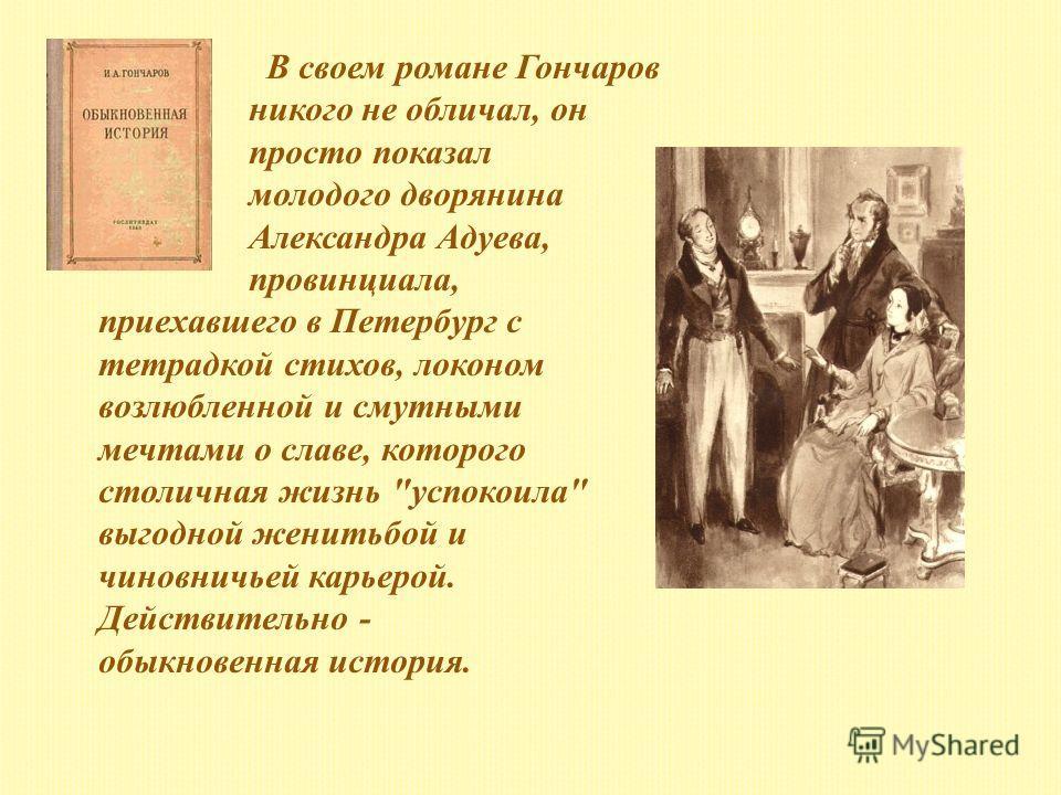 В своем романе Гончаров никого не обличал, он просто показал молодого дворянина Александра Адуева, провинциала, приехавшего в Петербург с тетрадкой стихов, локоном возлюбленной и смутными мечтами о славе, которого столичная жизнь