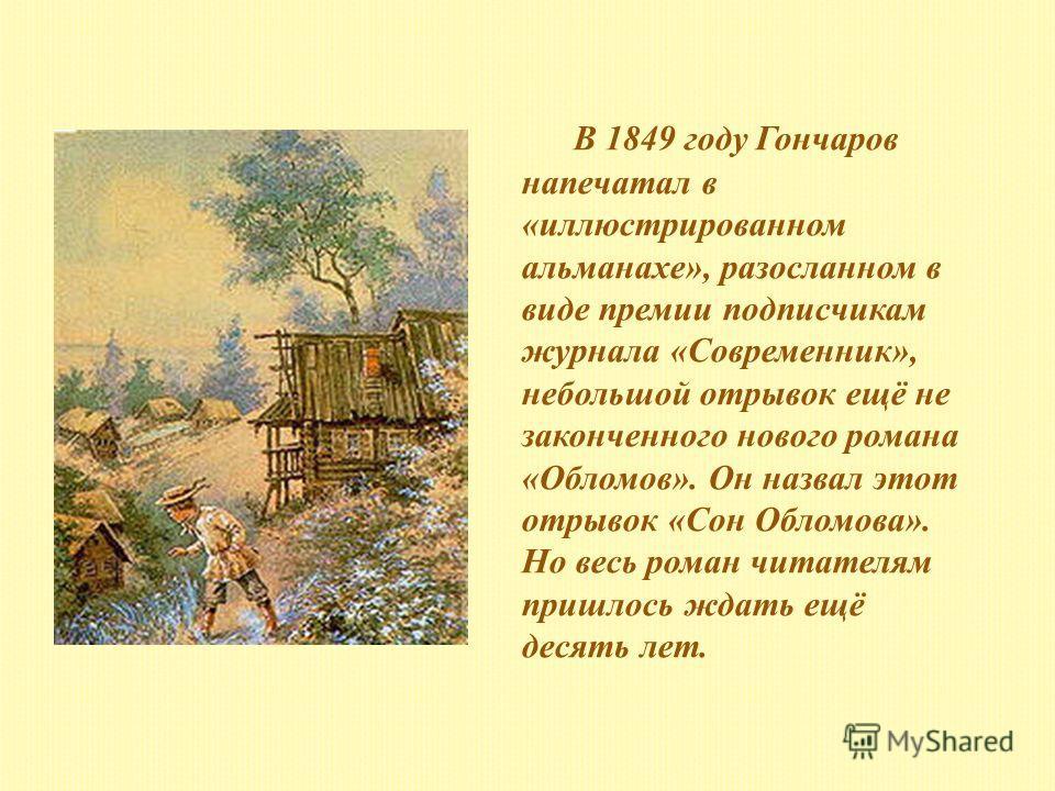 В 1849 году Гончаров напечатал в «иллюстрированном альманахе», разосланном в виде премии подписчикам журнала «Современник», небольшой отрывок ещё не законченного нового романа «Обломов». Он назвал этот отрывок «Сон Обломова». Но весь роман читателям