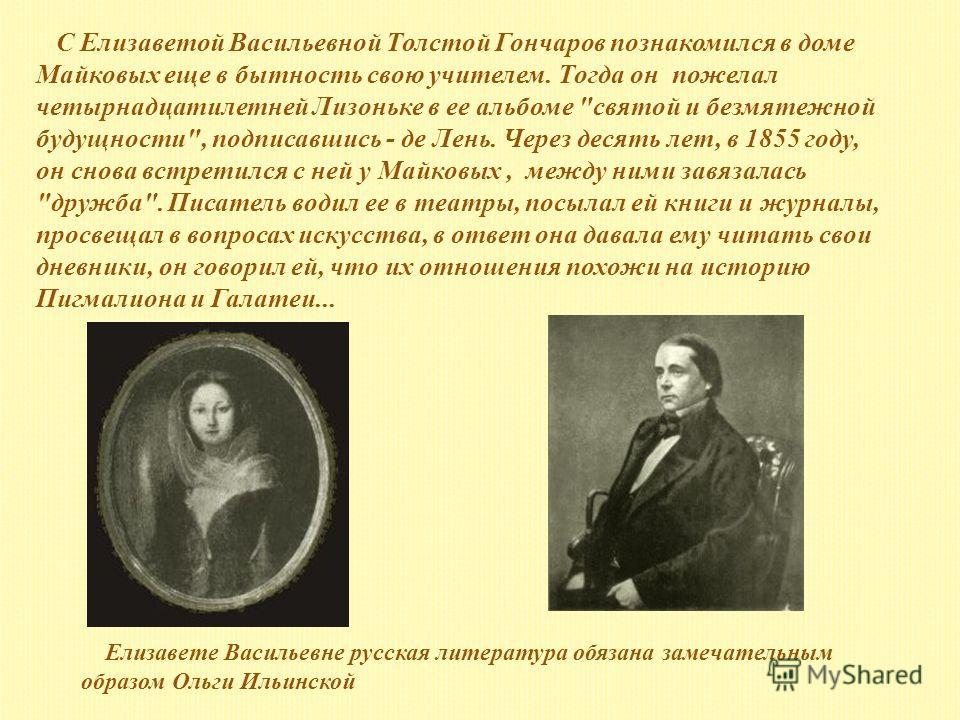 С Елизаветой Васильевной Толстой Гончаров познакомился в доме Майковых еще в бытность свою учителем. Тогда он пожелал четырнадцатилетней Лизоньке в ее альбоме