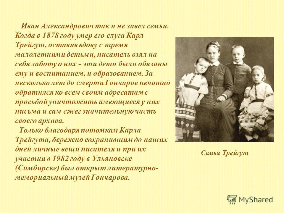 Иван Александрович так и не завел семьи. Когда в 1878 году умер его слуга Карл Трейгут, оставив вдову с тремя малолетними детьми, писатель взял на себя заботу о них - эти дети были обязаны ему и воспитанием, и образованием. За несколько лет до смерти