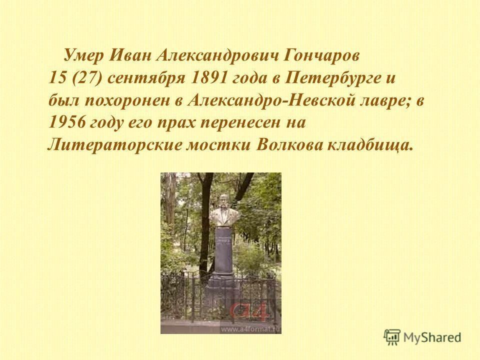 Умер Иван Александрович Гончаров 15 (27) сентября 1891 года в Петербурге и был похоронен в Александро-Невской лавре; в 1956 году его прах перенесен на Литераторские мостки Волкова кладбища.