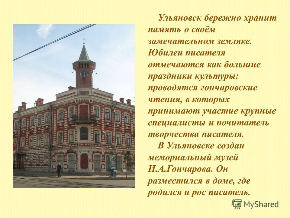 Ульяновск бережно хранит память о своём замечательном земляке. Юбилеи писателя отмечаются как большие праздники культуры: проводятся гончаровские чтения, в которых принимают участие крупные специалисты и почитатель творчества писателя. В Ульяновске с