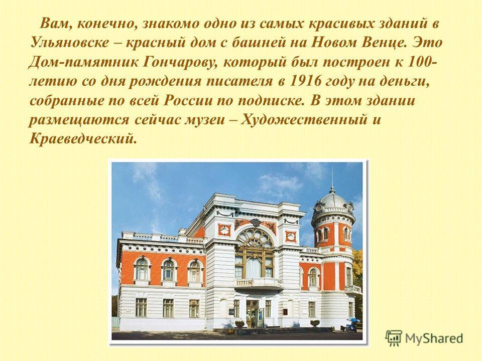 Вам, конечно, знакомо одно из самых красивых зданий в Ульяновске – красный дом с башней на Новом Венце. Это Дом-памятник Гончарову, который был построен к 100- летию со дня рождения писателя в 1916 году на деньги, собранные по всей России по подписке