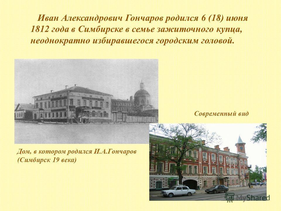Иван Александрович Гончаров родился 6 (18) июня 1812 года в Симбирске в семье зажиточного купца, неоднократно избиравшегося городским головой. Дом, в котором родился И.А.Гончаров (Симбирск 19 века) Современный вид
