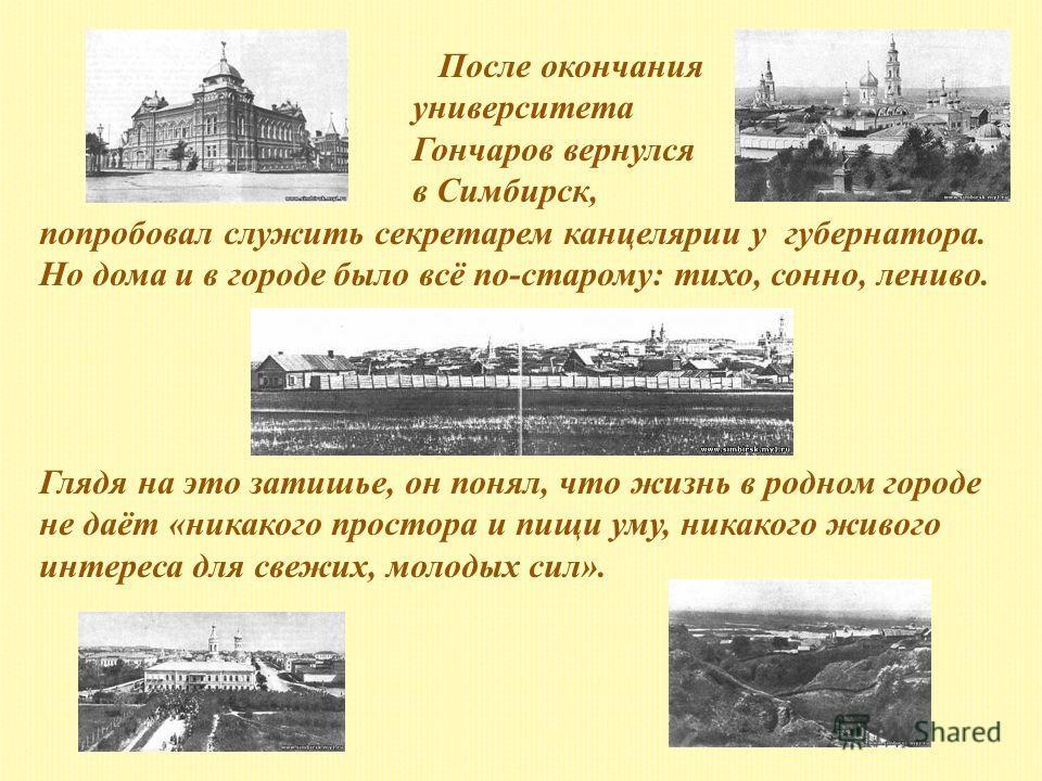 После окончания университета Гончаров вернулся в Симбирск, попробовал служить секретарем канцелярии у губернатора. Но дома и в городе было всё по-старому: тихо, сонно, лениво. Глядя на это затишье, он понял, что жизнь в родном городе не даёт «никаког