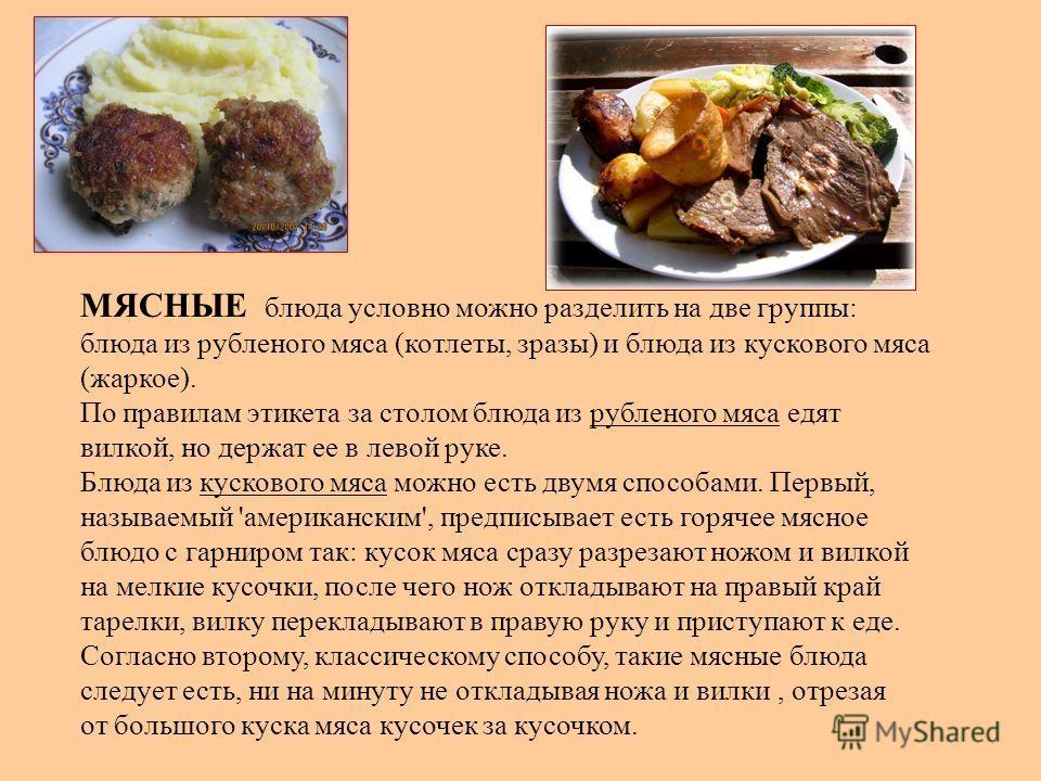 МЯСНЫЕ блюда условно можно разделить на две группы: блюда из рубленого мяса (котлеты, зразы) и блюда из кускового мяса (жаркое). По правилам этикета за столом блюда из рубленого мяса едят вилкой, но держат ее в левой руке. Блюда из кускового мяса мож
