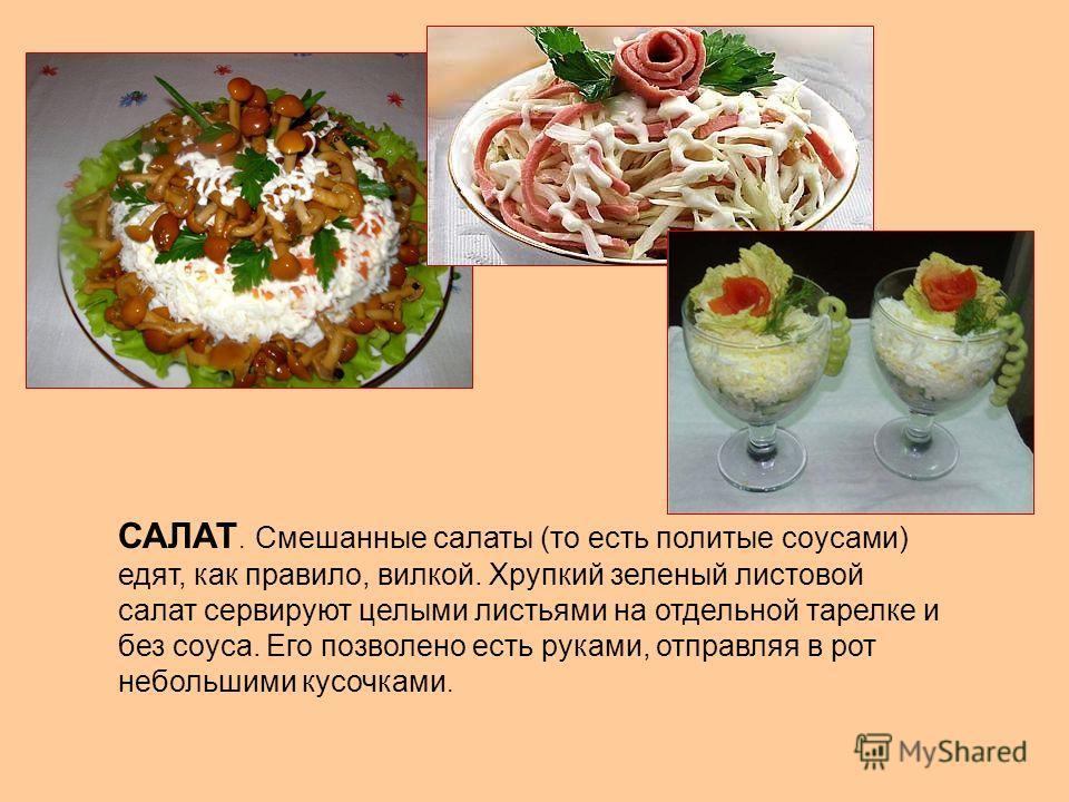 САЛАТ. Смешанные салаты (то есть политые соусами) едят, как правило, вилкой. Хрупкий зеленый листовой салат сервируют целыми листьями на отдельной тарелке и без соуса. Его позволено есть руками, отправляя в рот небольшими кусочками.