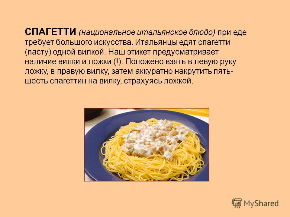 СПАГЕТТИ (национальное итальянское блюдо) при еде требует большого искусства. Итальянцы едят спагетти (пасту) одной вилкой. Наш этикет предусматривает наличие вилки и ложки (!). Положено взять в левую руку ложку, в правую вилку, затем аккуратно накру