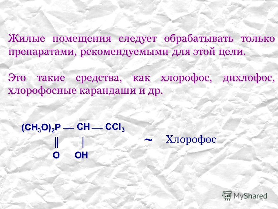 Жилые помещения следует обрабатывать только препаратами, рекомендуемыми для этой цели. Это такие средства, как хлорофос, дихлофос, хлорофосные карандаши и др. (CH 3 O) 2 P CH O CCl 3 OH ~ Хлорофос