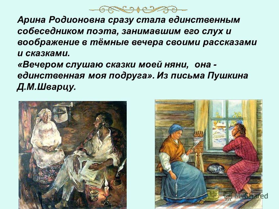 Арина Родионовна сразу стала единственным собеседником поэта, занимавшим его слух и воображение в тёмные вечера своими рассказами и сказками. «Вечером слушаю сказки моей няни, она - единственная моя подруга». Из письма Пушкина Д.М.Шварцу.
