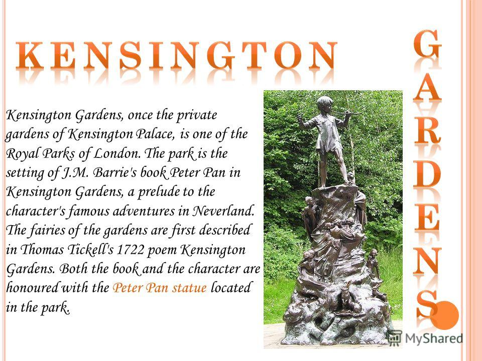 Kensington Gardens, once the private gardens of Kensington Palace, is one of the Royal Parks of London. The park is the setting of J.M. Barrie's book Peter Pan in Kensington Gardens, a prelude to the character's famous adventures in Neverland. The fa