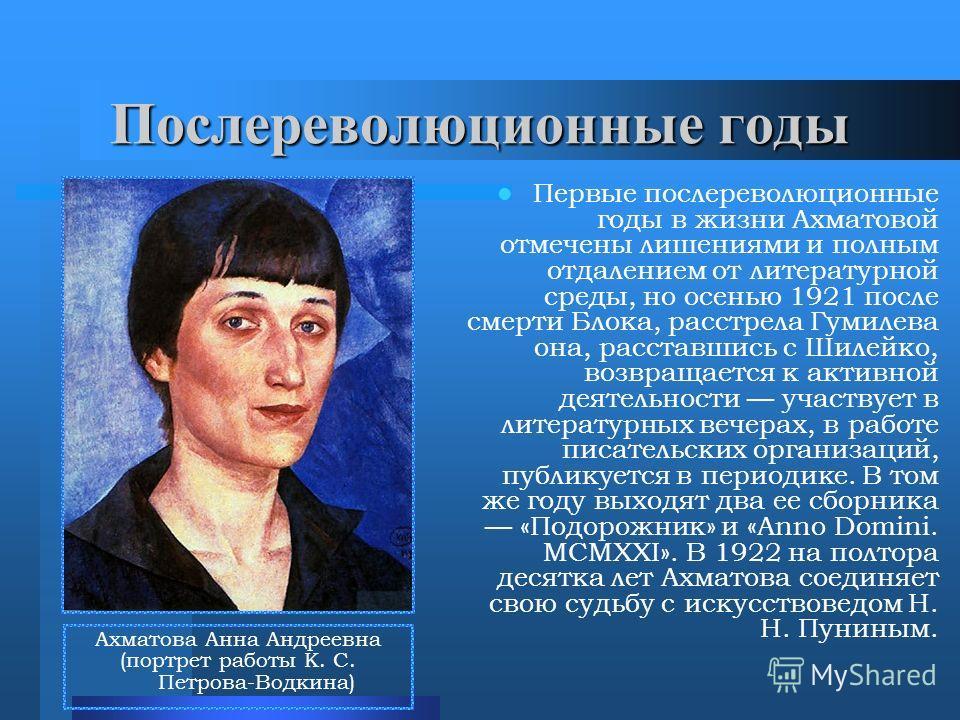 Послереволюционные годы Первые послереволюционные годы в жизни Ахматовой отмечены лишениями и полным отдалением от литературной среды, но осенью 1921 после смерти Блока, расстрела Гумилева она, расставшись с Шилейко, возвращается к активной деятельно