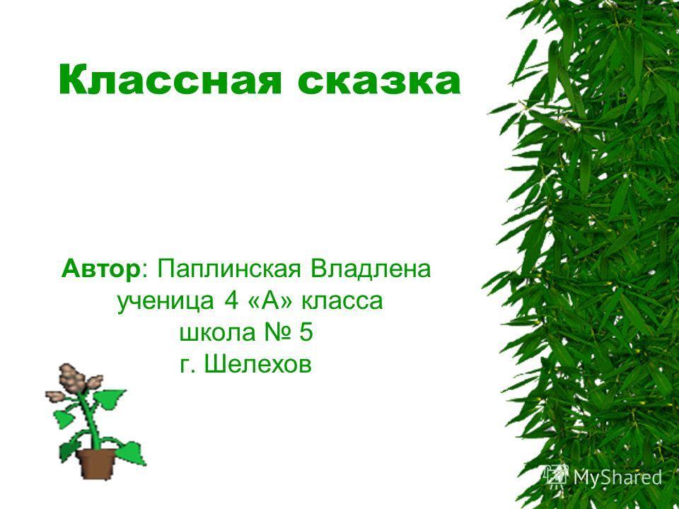 Классная сказка Автор: Паплинская Владлена ученица 4 «А» класса школа 5 г. Шелехов