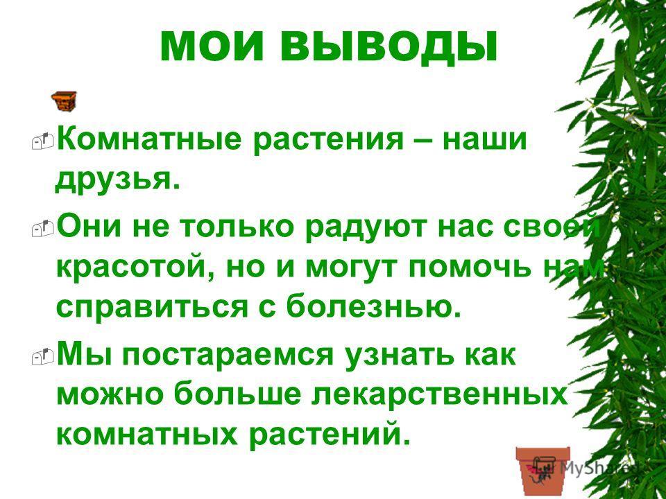 МОИ ВЫВОДЫ Комнатные растения – наши друзья. Они не только радуют нас своей красотой, но и могут помочь нам справиться с болезнью. Мы постараемся узнать как можно больше лекарственных комнатных растений.