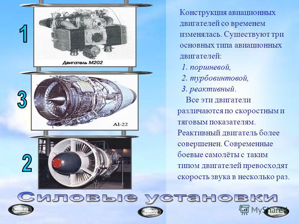 Конструкция авиационных двигателей со временем изменялась. Существуют три основных типа авиационных двигателей: 1. поршневой, 2. турбовинтовой, 3. реактивный. Все эти двигатели различаются по скоростным и тяговым показателям. Реактивный двигатель бол