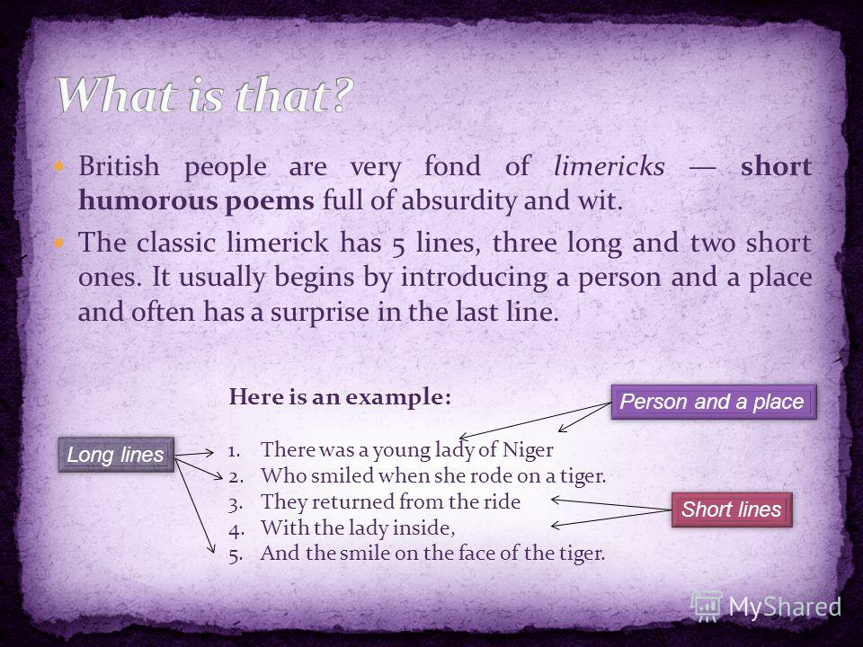 British people are very fond of limericks short humorous poems full of absurdity and wit. The classic limerick has 5 lines, three long and two short ones. It usually begins by introducing a person and a place and often has a surprise in the last line