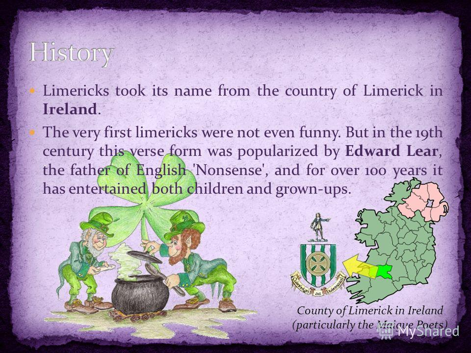 Limericks took its name from the country of Limerick in Ireland. The very first limericks were not even funny. But in the 19th century this verse form was popularized by Edward Lear, the father of English 'Nonsense', and for over 100 years it has ent