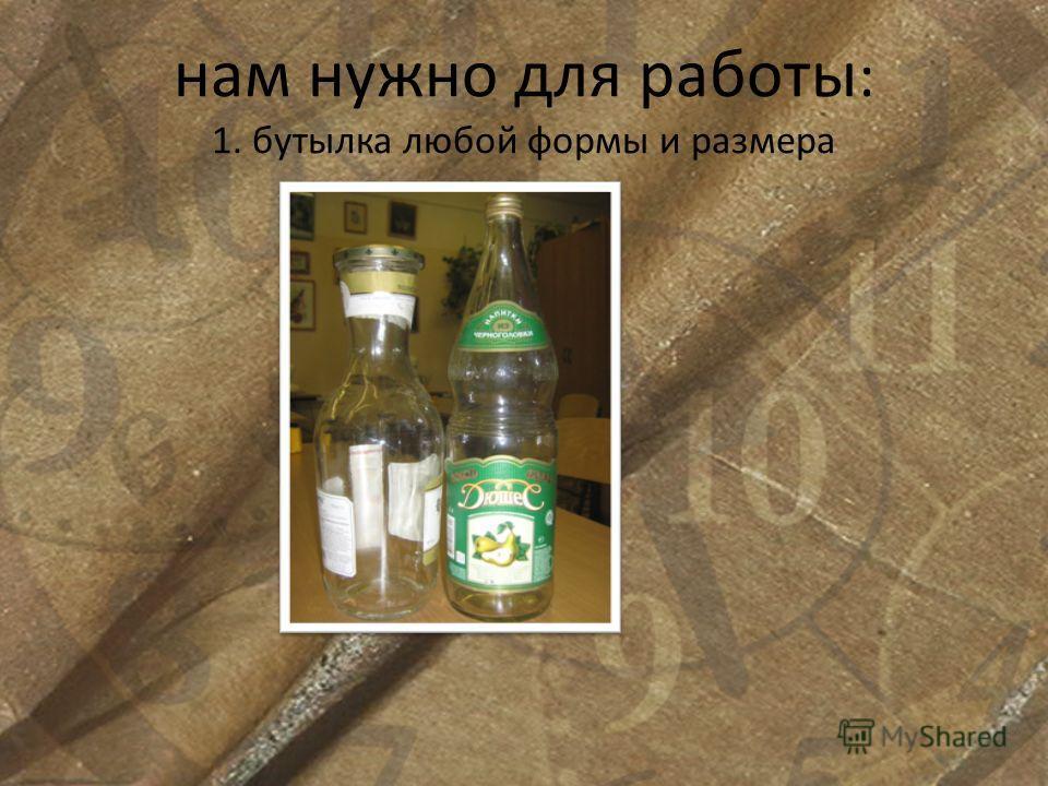 нам нужно для работы : 1. бутылка любой формы и размера