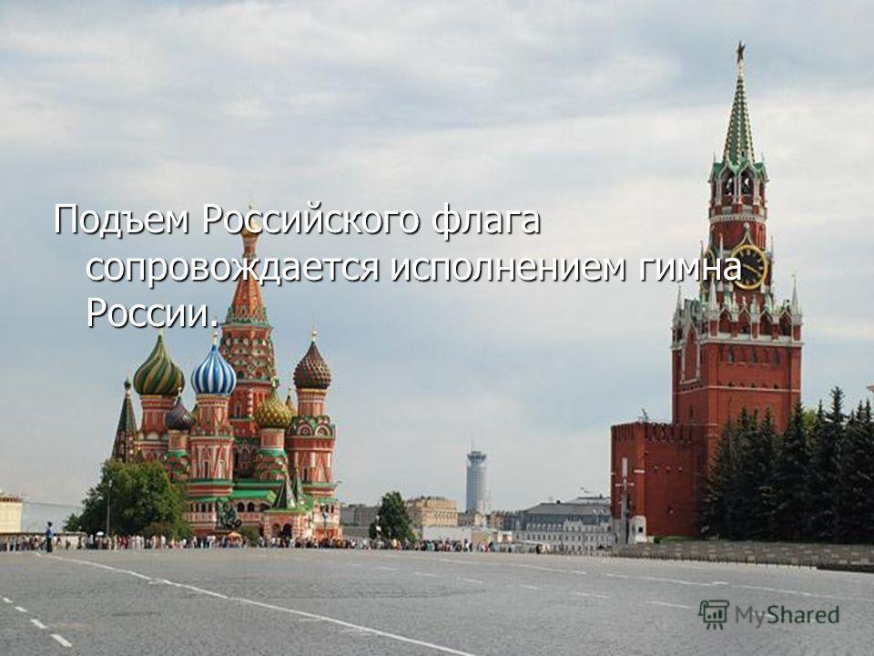 Подъем Российского флага сопровождается исполнением гимна России.