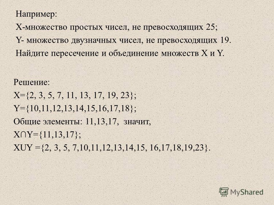 Например: Х-множество простых чисел, не превосходящих 25; Y- множество двузначных чисел, не превосходящих 19. Найдите пересечение и объединение множеств Х и Y. Решение: X={2, 3, 5, 7, 11, 13, 17, 19, 23}; Y={10,11,12,13,14,15,16,17,18}; Общие элемент