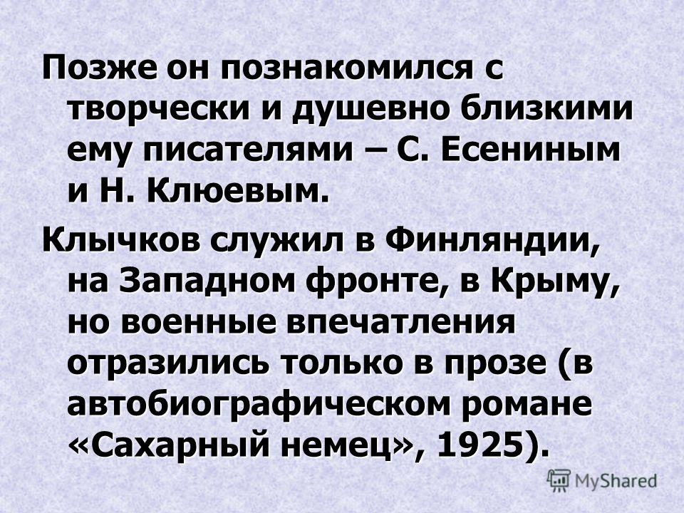 Позже он познакомился с творчески и душевно близкими ему писателями – С. Есениным и Н. Клюевым. Клычков служил в Финляндии, на Западном фронте, в Крыму, но военные впечатления отразились только в прозе (в автобиографическом романе «Сахарный немец», 1