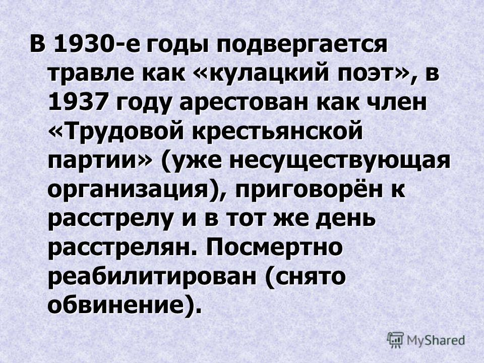 В 1930-е годы подвергается травле как «кулацкий поэт», в 1937 году арестован как член «Трудовой крестьянской партии» (уже несуществующая организация), приговорён к расстрелу и в тот же день расстрелян. Посмертно реабилитирован (снято обвинение).