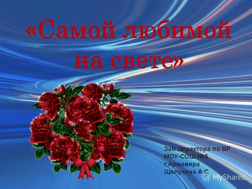 «Самой любимой на свете» Зам.директора по ВР МОУ-СОШ 5 г.Армавира Щелухина А.С.