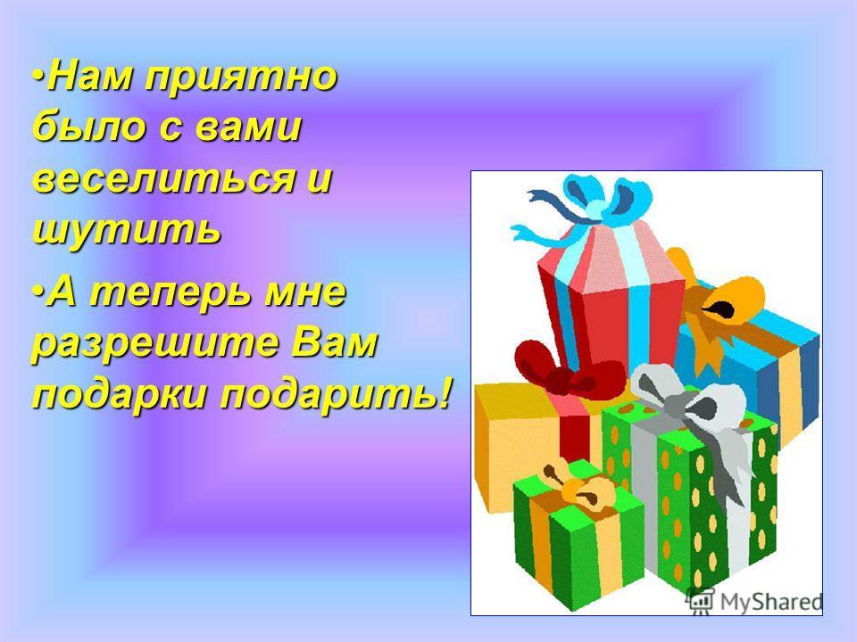 Нам приятно было с вами веселиться и шутить А теперь мне разрешите Вам подарки подарить!