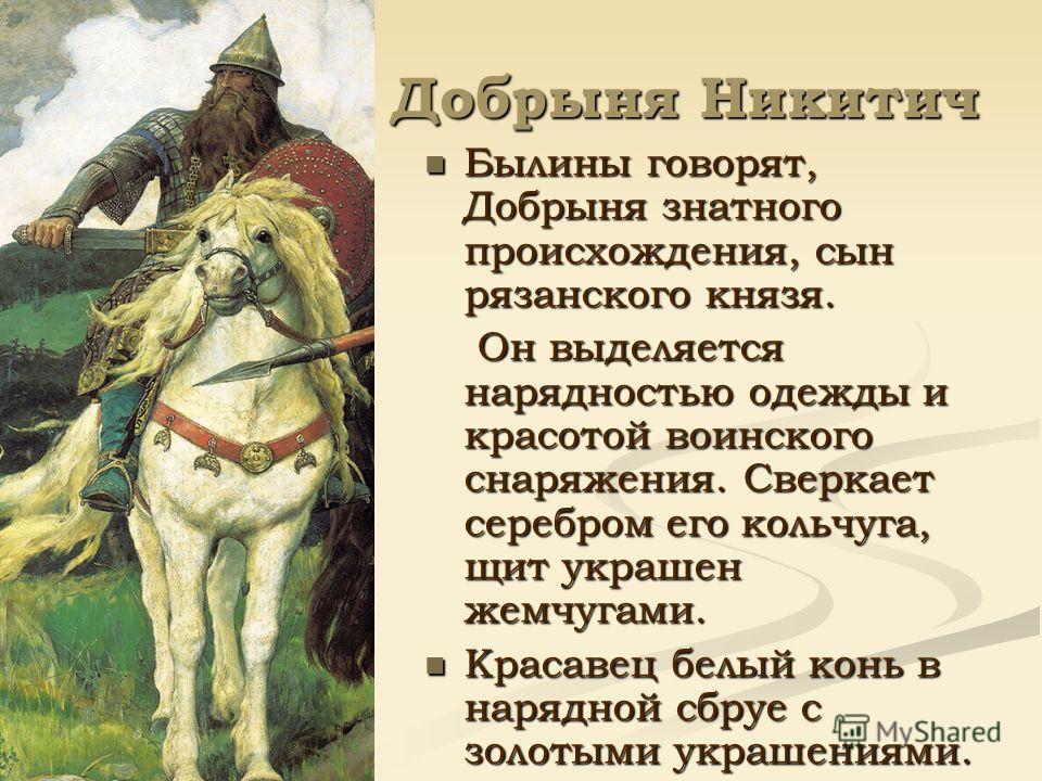 Добрыня Никитич Былины говорят, Добрыня знатного происхождения, сын рязанского князя. Он выделяется нарядностью одежды и красотой воинского снаряжения. Сверкает серебром его кольчуга, щит украшен жемчугами. Красавец белый конь в нарядной сбруе с золо