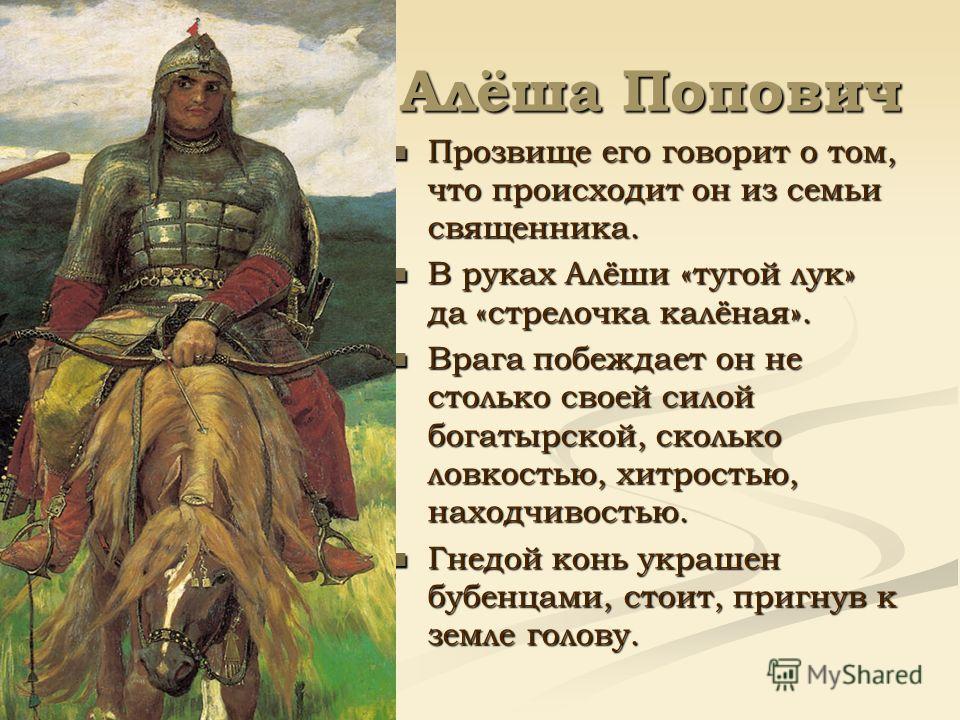 Алёша Попович Прозвище его говорит о том, что происходит он из семьи священника. В руках Алёши «тугой лук» да «стрелочка калёная». Врага побеждает он не столько своей силой богатырской, сколько ловкостью, хитростью, находчивостью. Гнедой конь украшен