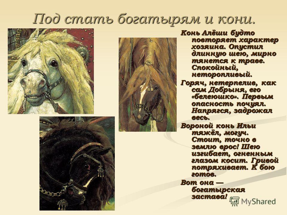Под стать богатырям и кони. Конь Алёши будто повторяет характер хозяина. Опустил длинную шею, мирно тянется к траве. Спокойный, неторопливый. Горяч, нетерпелив, как сам Добрыня, его «белеюшко». Первым опасность почуял. Напрягся, задрожал весь. Воро