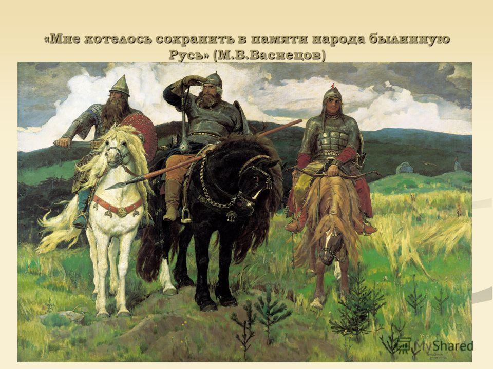 «Мне хотелось сохранить в памяти народа былинную Русь» (М.В.Васнецов)