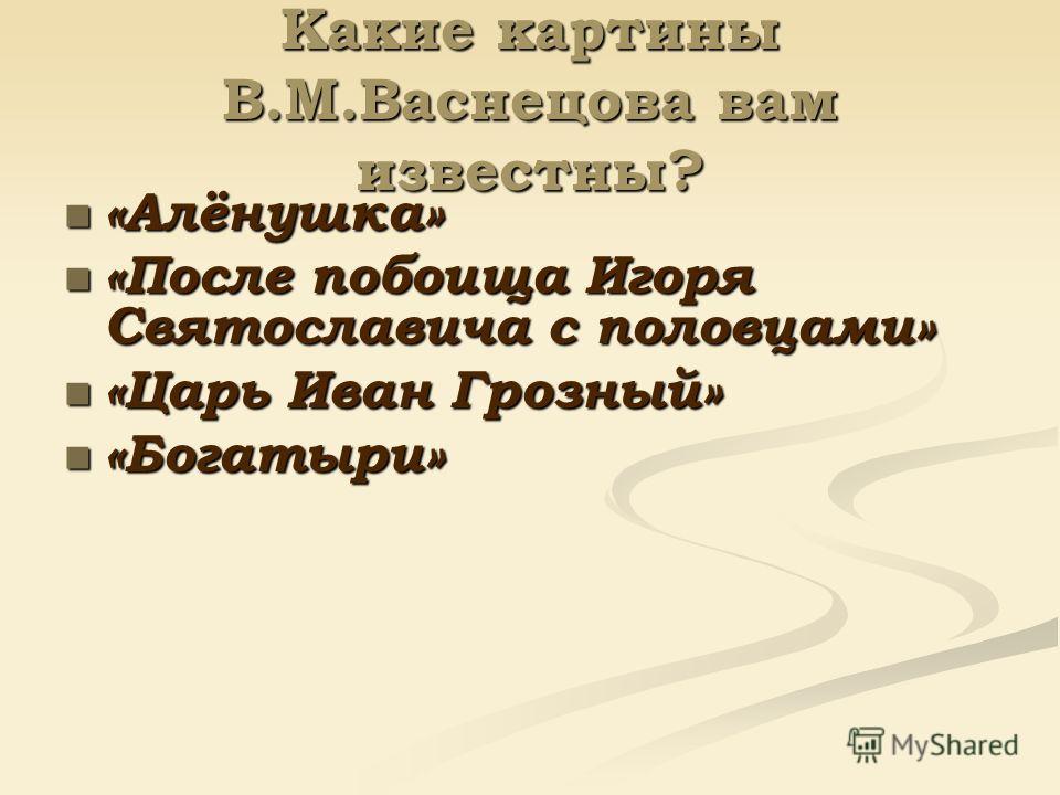 Какие картины В.М.Васнецова вам известны? «Алёнушка» «После побоища Игоря Святославича с половцами» «Царь Иван Грозный» «Богатыри»