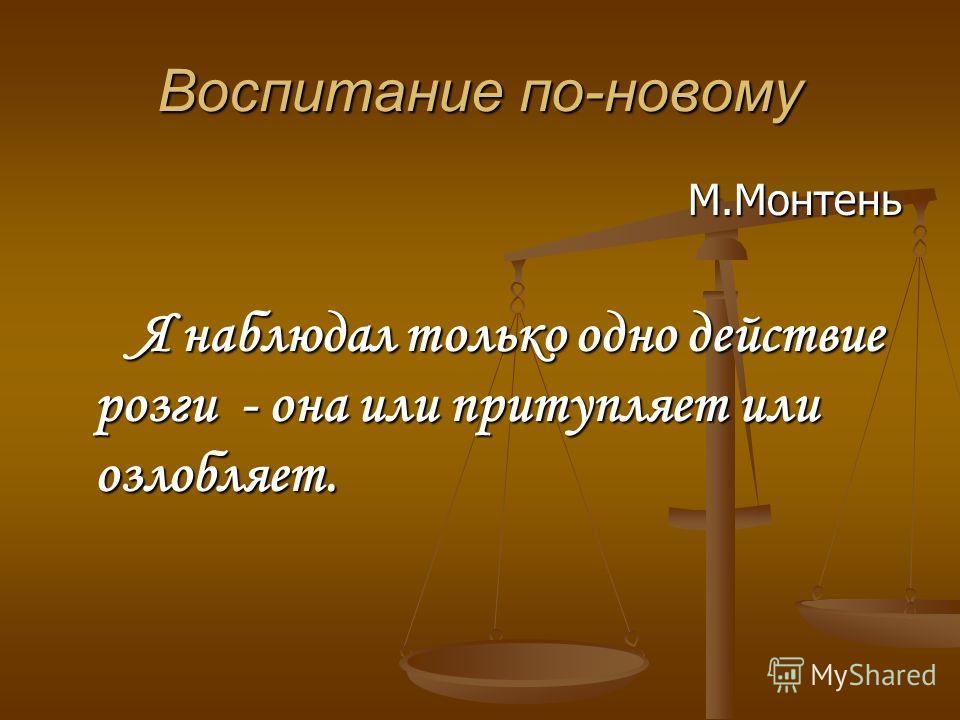 Воспитание по-новому М.Монтень Я наблюдал только одно действие розги - она или притупляет или озлобляет. Я наблюдал только одно действие розги - она или притупляет или озлобляет.