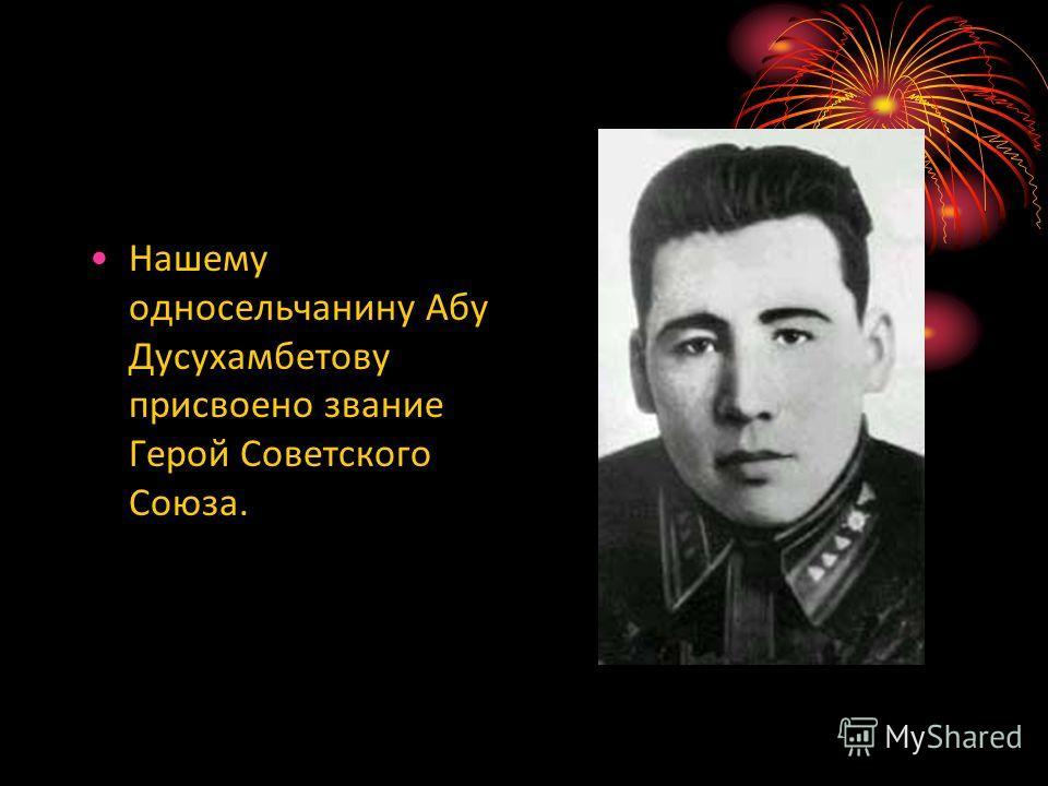 Нашему односельчанину Абу Дусухамбетову присвоено звание Герой Советского Союза.