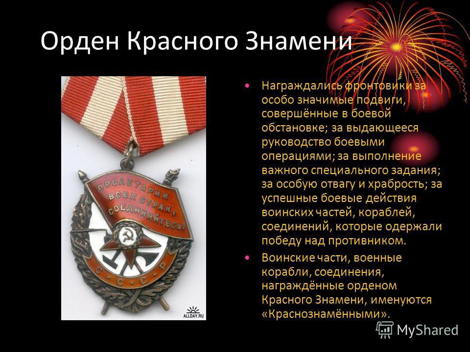 Орден Красного Знамени Награждались фронтовики за особо значимые подвиги, совершённые в боевой обстановке; за выдающееся руководство боевыми операциями; за выполнение важного специального задания; за особую отвагу и храбрость; за успешные боевые дейс