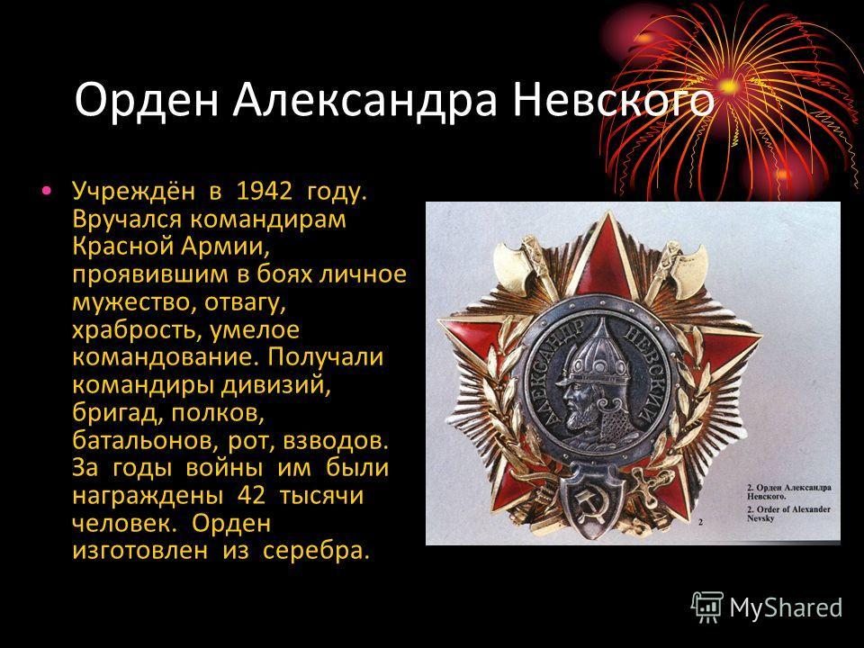 Орден Александра Невского Учреждён в 1942 году. Вручался командирам Красной Армии, проявившим в боях личное мужество, отвагу, храбрость, умелое командование. Получали командиры дивизий, бригад, полков, батальонов, рот, взводов. За годы войны им были