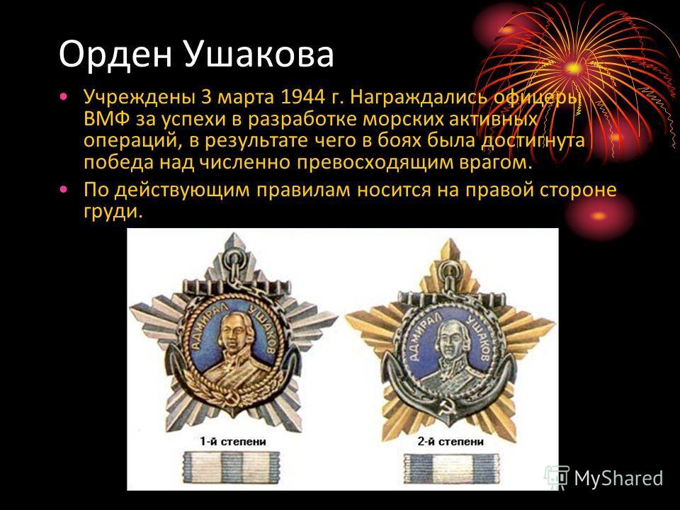 Орден Ушакова Учреждены 3 марта 1944 г. Награждались офицеры ВМФ за успехи в разработке морских активных операций, в результате чего в боях была достигнута победа над численно превосходящим врагом. По действующим правилам носится на правой стороне гр