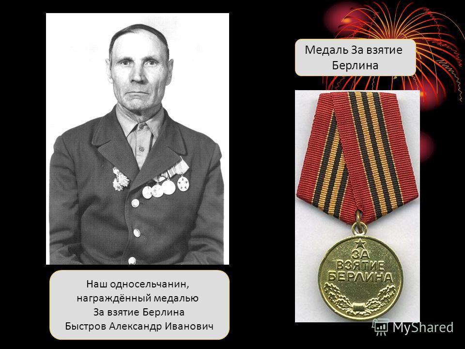 Наш односельчанин, награждённый медалью За взятие Берлина Быстров Александр Иванович Медаль За взятие Берлина