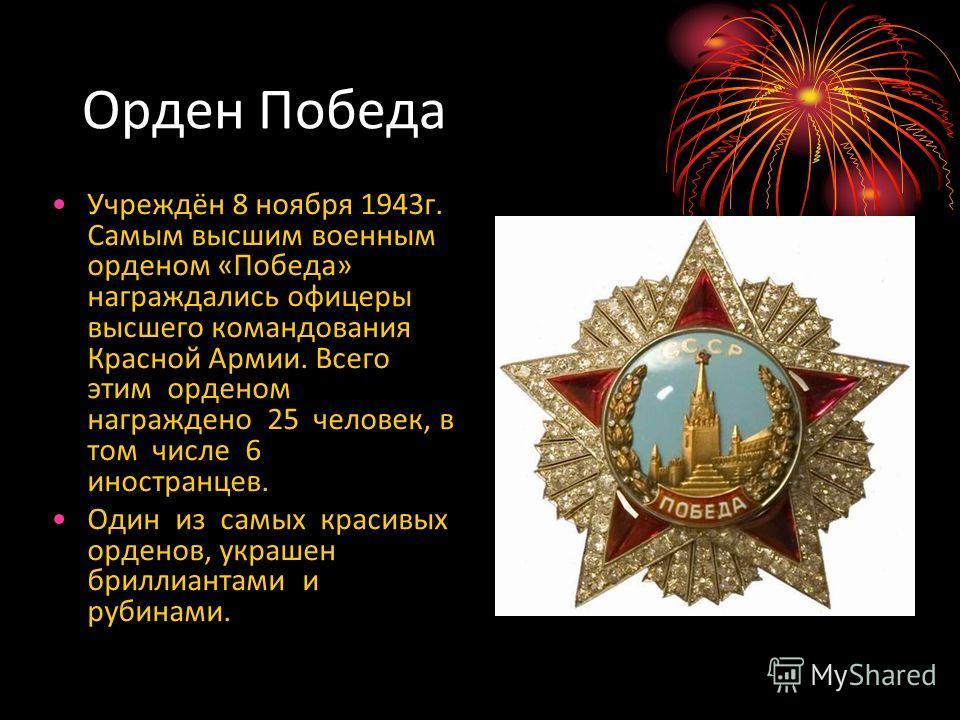 Орден Победа Учреждён 8 ноября 1943г. Самым высшим военным орденом «Победа» награждались офицеры высшего командования Красной Армии. Всего этим орденом награждено 25 человек, в том числе 6 иностранцев. Один из самых красивых орденов, украшен бриллиан