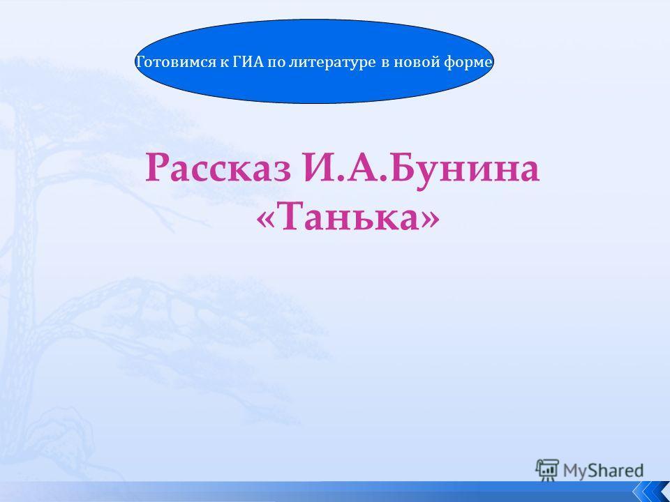Рассказ И.А.Бунина «Танька» Готовимся к ГИА по литературе в новой форме