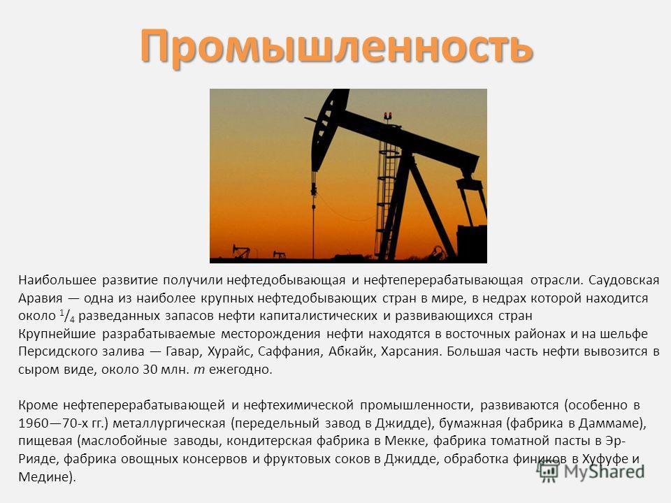 Наибольшее развитие получили нефтедобывающая и нефтеперерабатывающая отрасли. Саудовская Аравия одна из наиболее крупных нефтедобывающих стран в мире, в недрах которой находится около 1 / 4 разведанных запасов нефти капиталистических и развивающихся