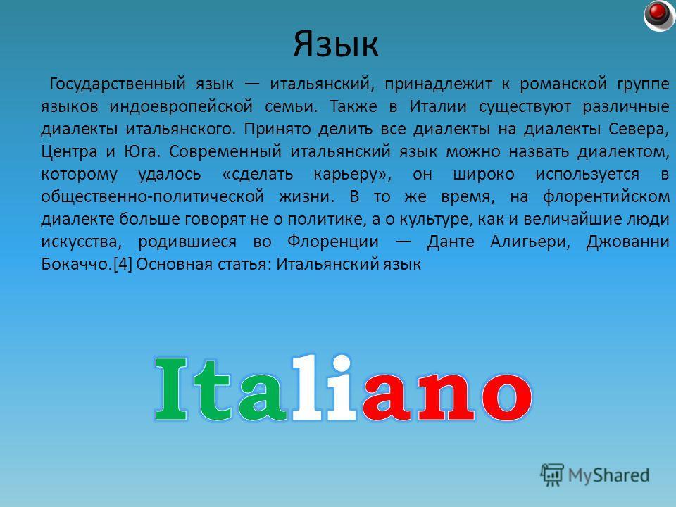 Государственный язык итальянский, принадлежит к романской группе языков индоевропейской семьи. Также в Италии существуют различные диалекты итальянского. Принято делить все диалекты на диалекты Севера, Центра и Юга. Современный итальянский язык можно