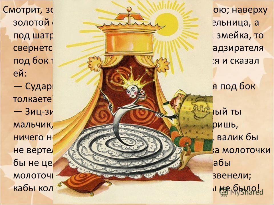 Смотрит, золотой шатер с жемчужною бахромою; наверху золотой флюгер вертится, будто ветряная мельница, а под шатром лежит царевна Пружинка и, как змейка, то свернется, то развернется и беспрестанно надзирателя под бок толкает. Миша этому очень удивил