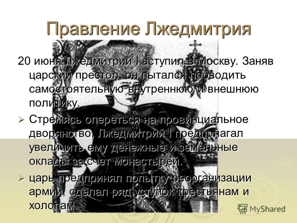 Правление Лжедмитрия 20 июня Лжедмитрий I вступил в Москву. Заняв царский престол, он пытался проводить самостоятельную внутреннюю и внешнюю политику. Стремясь опереться на провинциальное дворянство, Лжедмитрий I предполагал увеличить ему денежные и