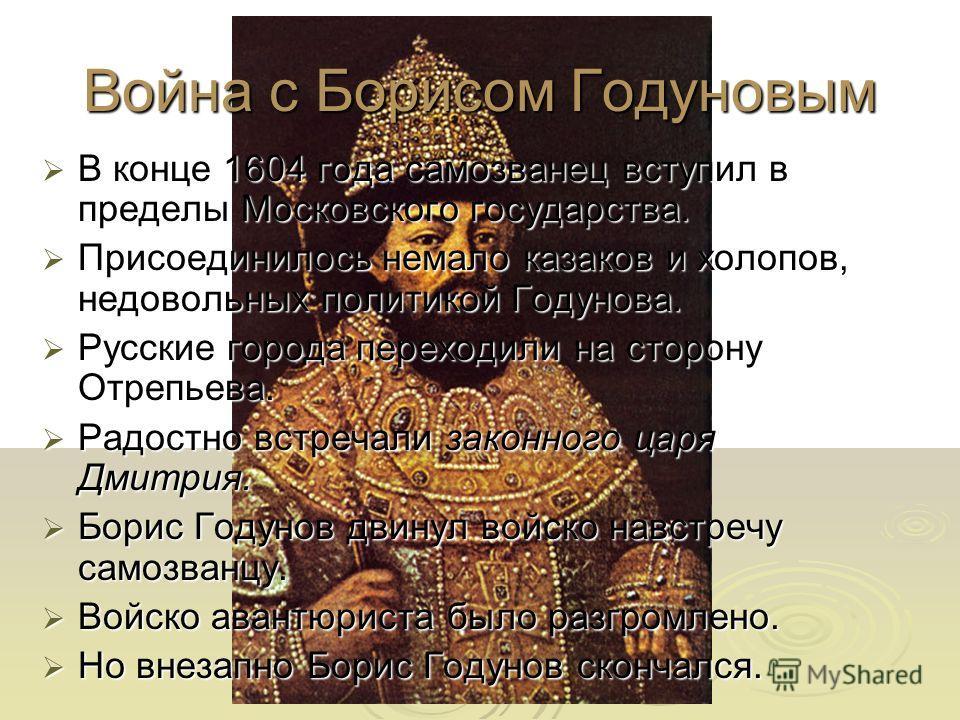 Война с Борисом Годуновым В конце 1604 года самозванец вступил в пределы Московского государства. В конце 1604 года самозванец вступил в пределы Московского государства. Присоединилось немало казаков и холопов, недовольных политикой Годунова. Присоед