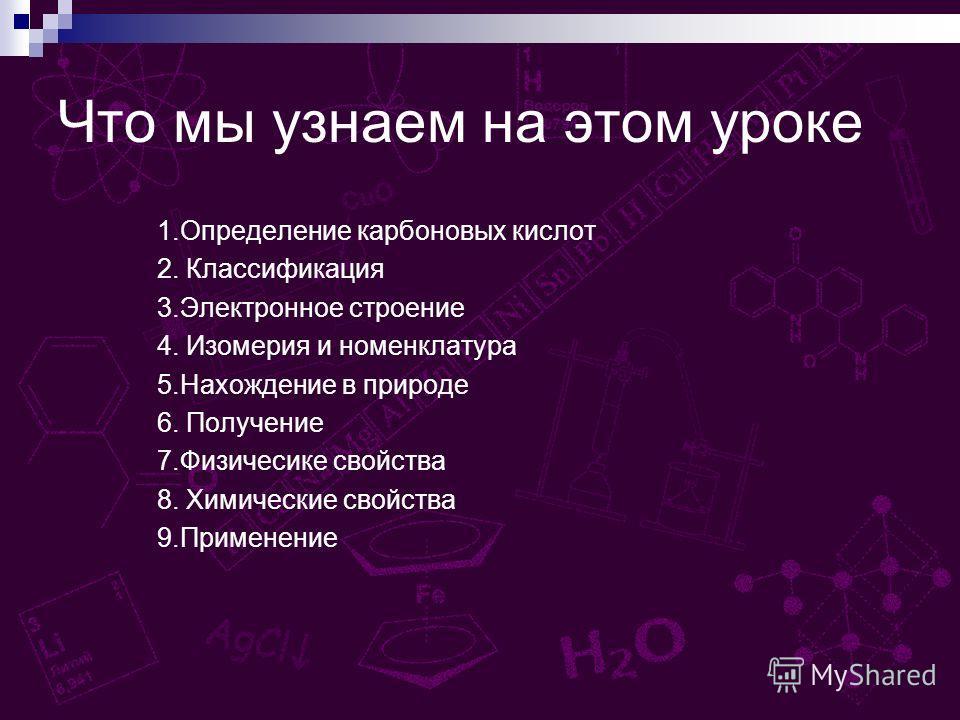 Что мы узнаем на этом уроке 1.Определение карбоновых кислот 2. Классификация 3.Электронное строение 4. Изомерия и номенклатура 5.Нахождение в природе 6. Получение 7.Физичесике свойства 8. Химические свойства 9.Применение