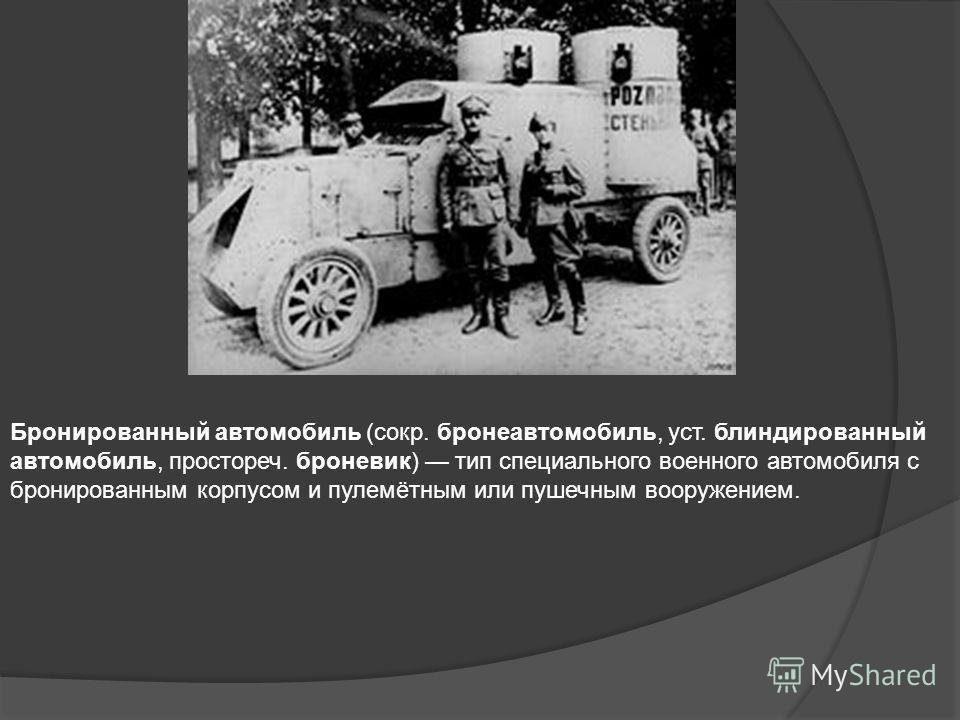 Бронированный автомобиль (сокр. бронеавтомобиль, уст. блиндированный автомобиль, простореч. броневик) тип специального военного автомобиля с бронированным корпусом и пулемётным или пушечным вооружением.