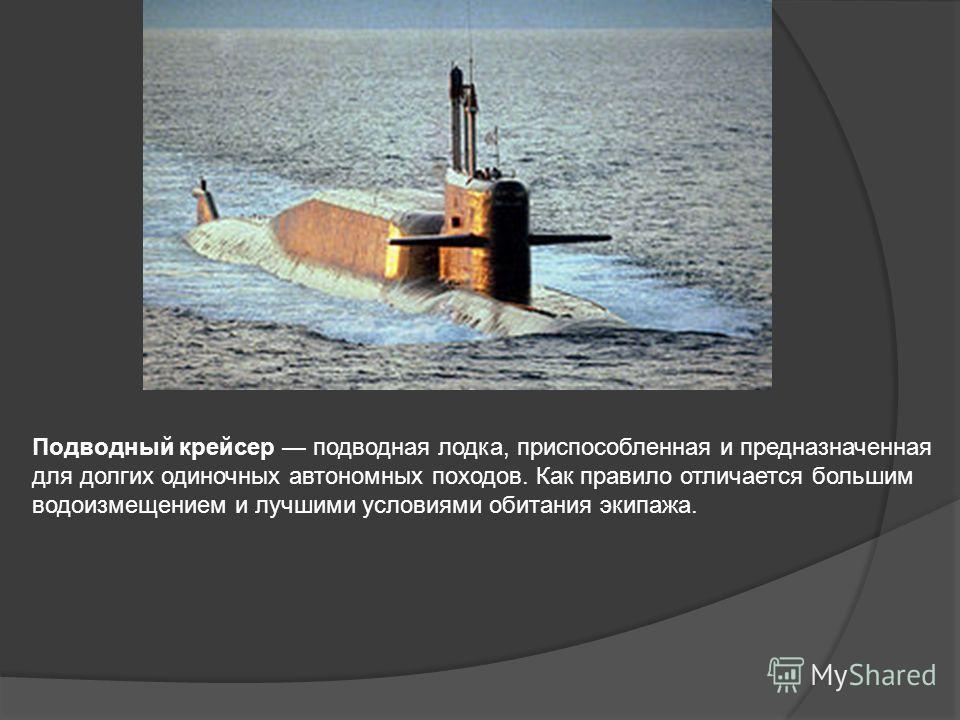 Подводный крейсер подводная лодка, приспособленная и предназначенная для долгих одиночных автономных походов. Как правило отличается большим водоизмещением и лучшими условиями обитания экипажа.